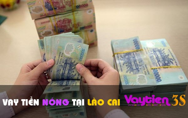 Vay tiền nóng tại Lào Cai; VAY NHANH, duyệt vay đa dạng