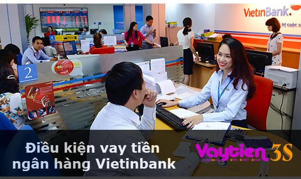 Điều kiện vay tiền ngân hàng Vietinbank, đáp ứng ĐỦ, NHẬN tiền liền tay