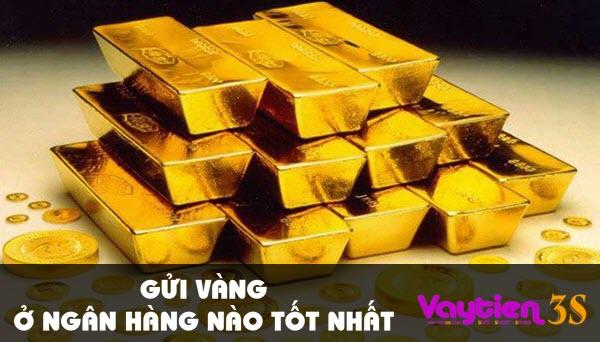 Gửi vàng ở ngân hàng nào tốt nhất – thông tin hữu ích không nên bỏ qua